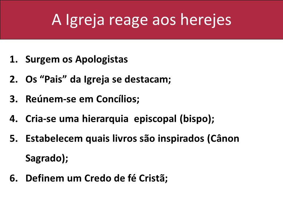 A Igreja reage aos herejes 1.Surgem os Apologistas 2.Os Pais da Igreja se destacam; 3.Reúnem-se em Concílios; 4.Cria-se uma hierarquia episcopal (bisp