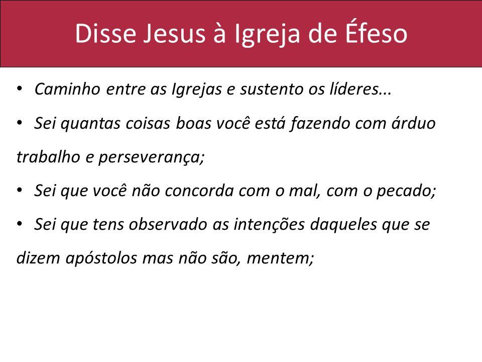 Disse Jesus à Igreja de Éfeso Caminho entre as Igrejas e sustento os líderes... Sei quantas coisas boas você está fazendo com árduo trabalho e perseve