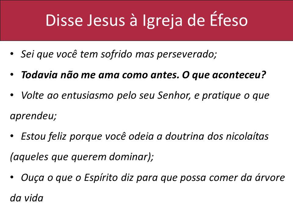 Disse Jesus à Igreja de Éfeso Sei que você tem sofrido mas perseverado; Todavia não me ama como antes. O que aconteceu? Volte ao entusiasmo pelo seu S