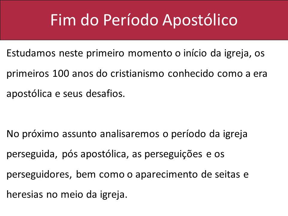 Fim do Período Apostólico Estudamos neste primeiro momento o início da igreja, os primeiros 100 anos do cristianismo conhecido como a era apostólica e