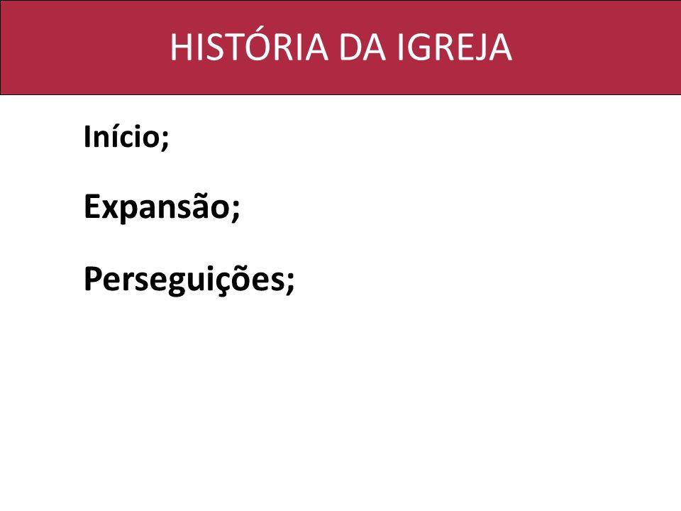 HISTÓRIA DA IGREJA Início; Expansão; Perseguições;
