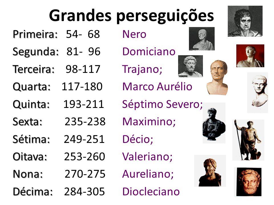 Grandes perseguições Primeira: Primeira: 54- 68 Nero Segunda: Segunda: 81- 96 Domiciano Terceira: Terceira: 98-117 Trajano; Quarta: Quarta: 117-180 Ma