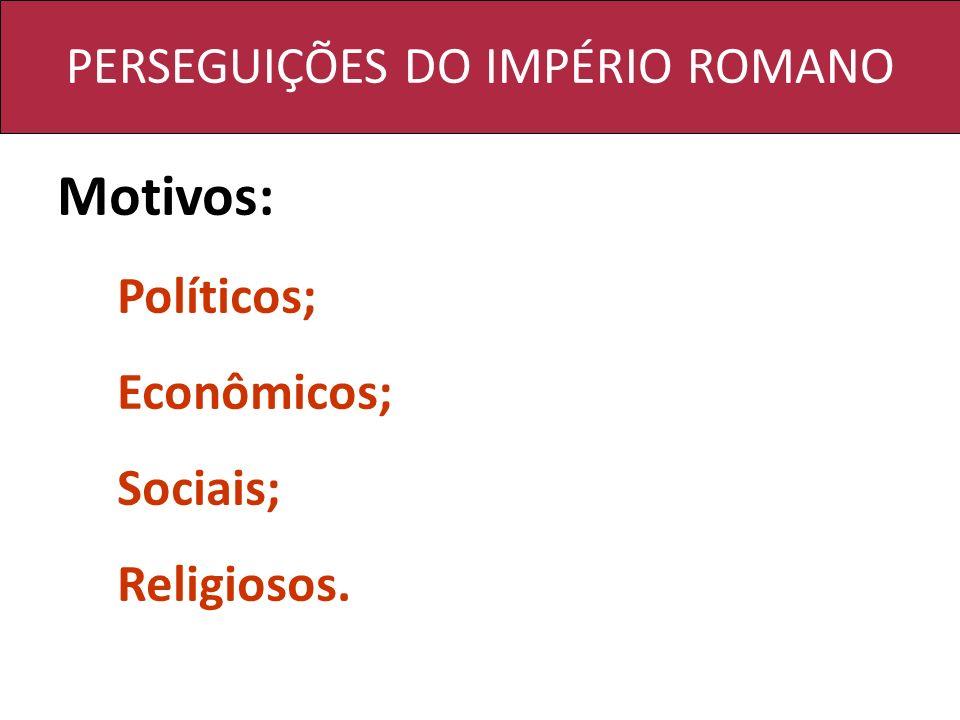 PERSEGUIÇÕES DO IMPÉRIO ROMANO Motivos: Políticos; Econômicos; Sociais; Religiosos.