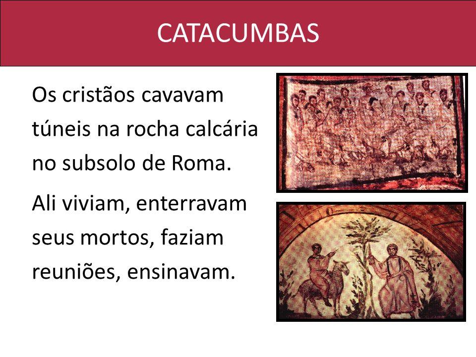 CATACUMBAS Os cristãos cavavam túneis na rocha calcária no subsolo de Roma. Ali viviam, enterravam seus mortos, faziam reuniões, ensinavam.