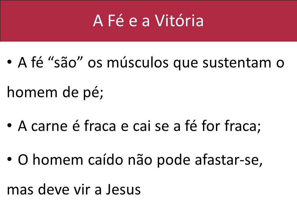 A Fé e a Vitória A fé são os músculos que sustentam o homem de pé; A carne é fraca e cai se a fé for fraca; O homem caído não pode afastar-se, mas dev