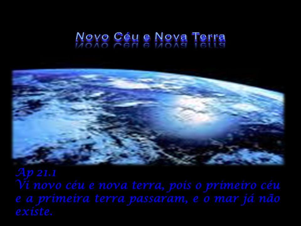 Ap 21.1 Vi novo céu e nova terra, pois o primeiro céu e a primeira terra passaram, e o mar já não existe.