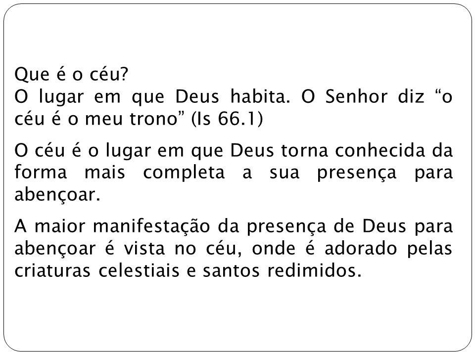 Que é o céu? O lugar em que Deus habita. O Senhor diz o céu é o meu trono (Is 66.1) O céu é o lugar em que Deus torna conhecida da forma mais completa