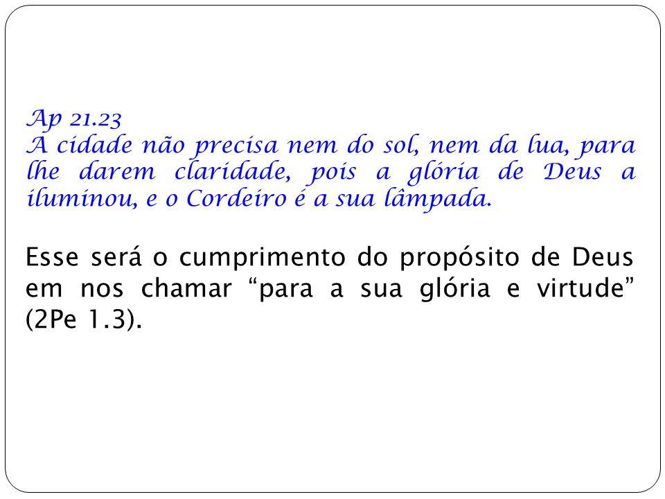 Ap 21.23 A cidade não precisa nem do sol, nem da lua, para lhe darem claridade, pois a glória de Deus a iluminou, e o Cordeiro é a sua lâmpada. Esse s