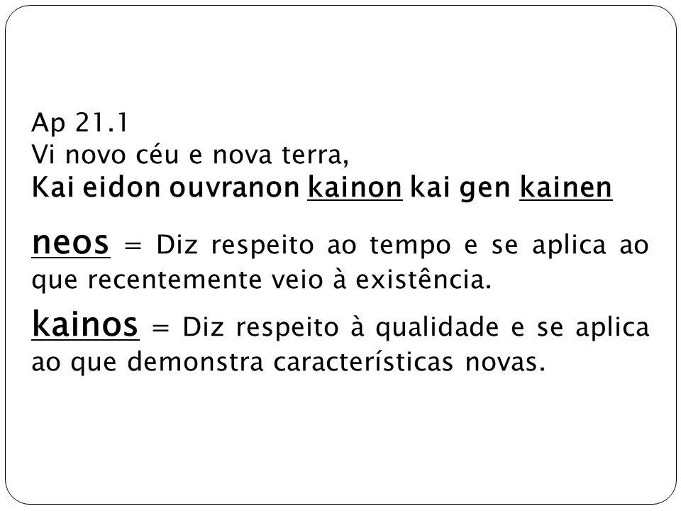 Ap 21.1 Vi novo céu e nova terra, Kai eidon ouvranon kainon kai gen kainen neos = Diz respeito ao tempo e se aplica ao que recentemente veio à existên