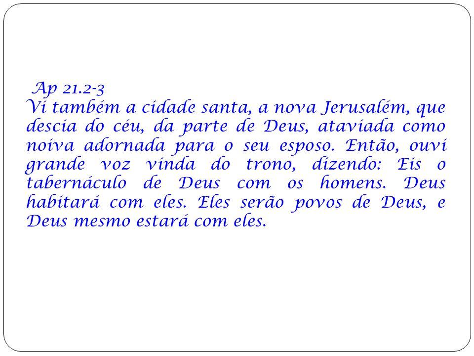 Ap 21.2-3 Vi também a cidade santa, a nova Jerusalém, que descia do céu, da parte de Deus, ataviada como noiva adornada para o seu esposo. Então, ouvi