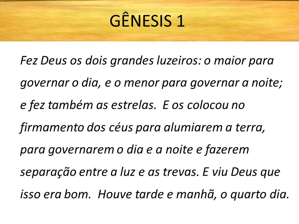 Fez Deus os dois grandes luzeiros: o maior para governar o dia, e o menor para governar a noite; e fez também as estrelas. E os colocou no firmamento