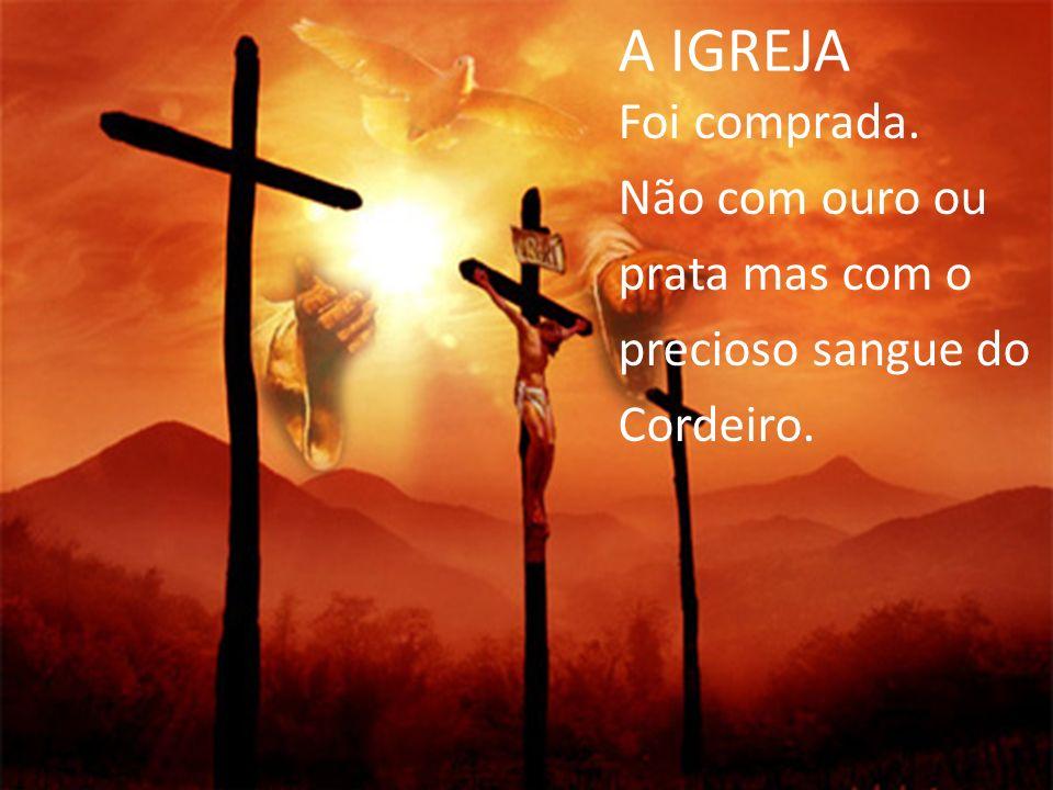 A IGREJA Foi comprada. Não com ouro ou prata mas com o precioso sangue do Cordeiro.