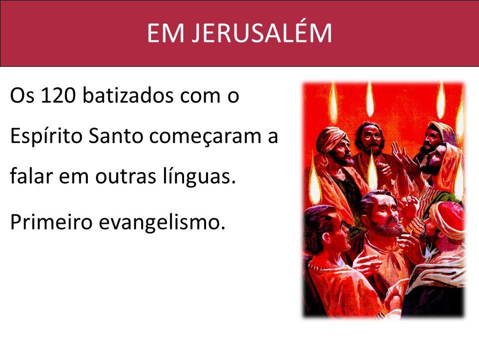 EM JERUSALÉM Os 120 batizados com o Espírito Santo começaram a falar em outras línguas. Primeiro evangelismo.