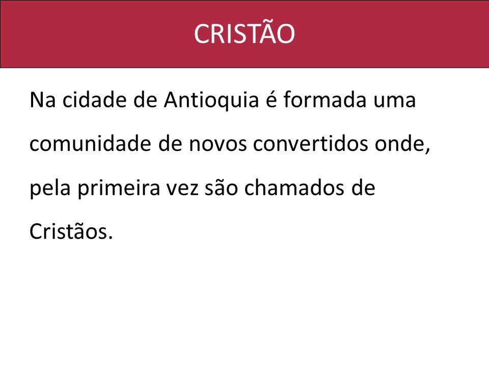 CRISTÃO Na cidade de Antioquia é formada uma comunidade de novos convertidos onde, pela primeira vez são chamados de Cristãos.