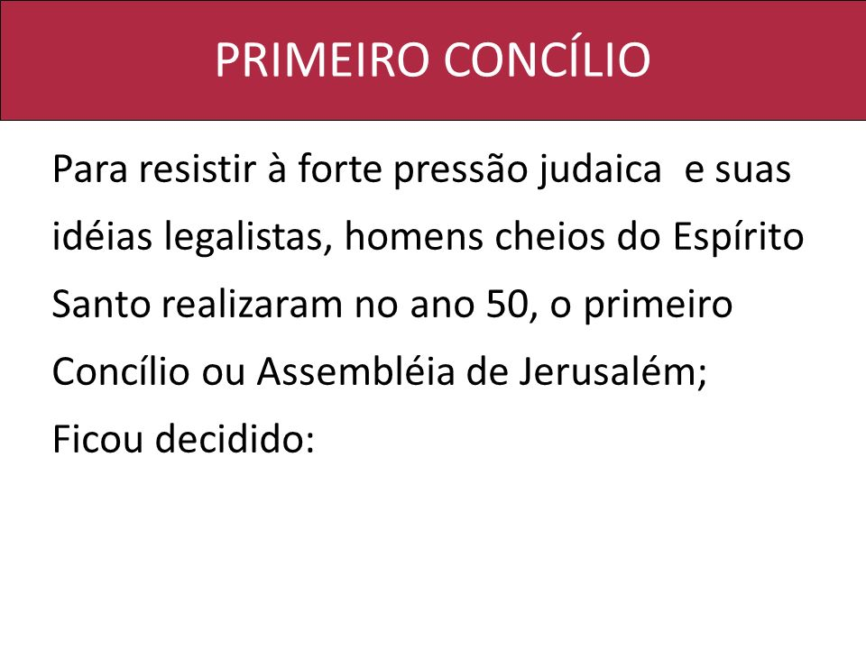 PRIMEIRO CONCÍLIO Para resistir à forte pressão judaica e suas idéias legalistas, homens cheios do Espírito Santo realizaram no ano 50, o primeiro Con