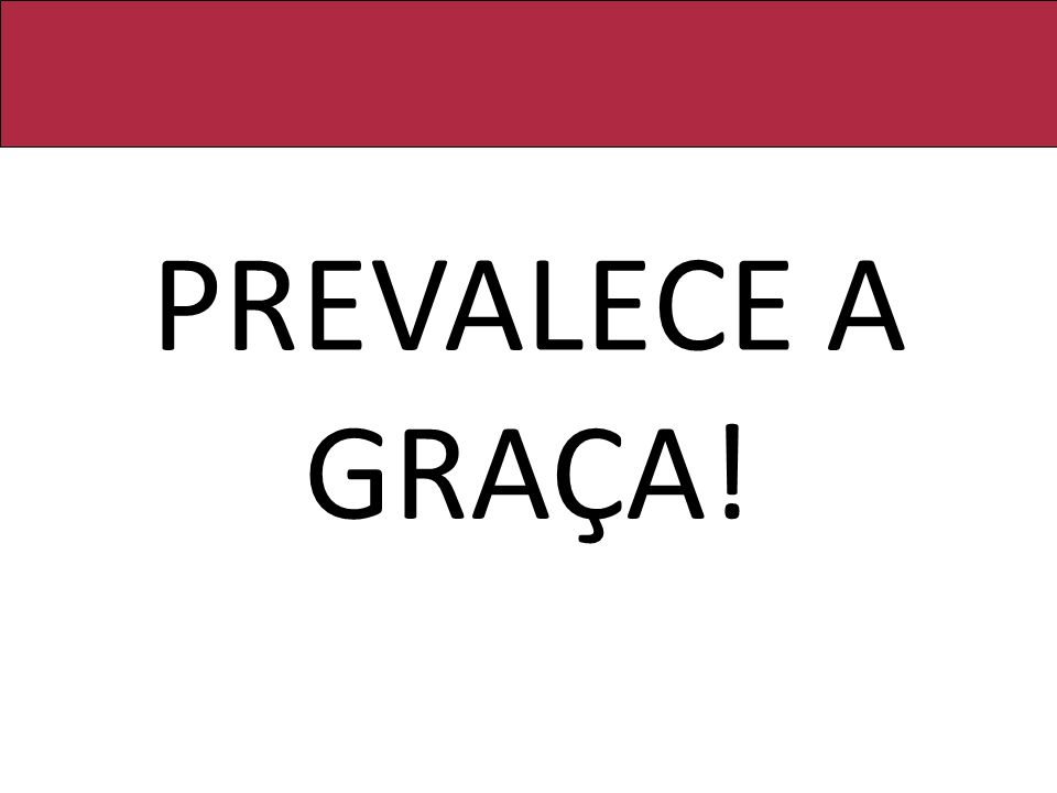 PREVALECE A GRAÇA!