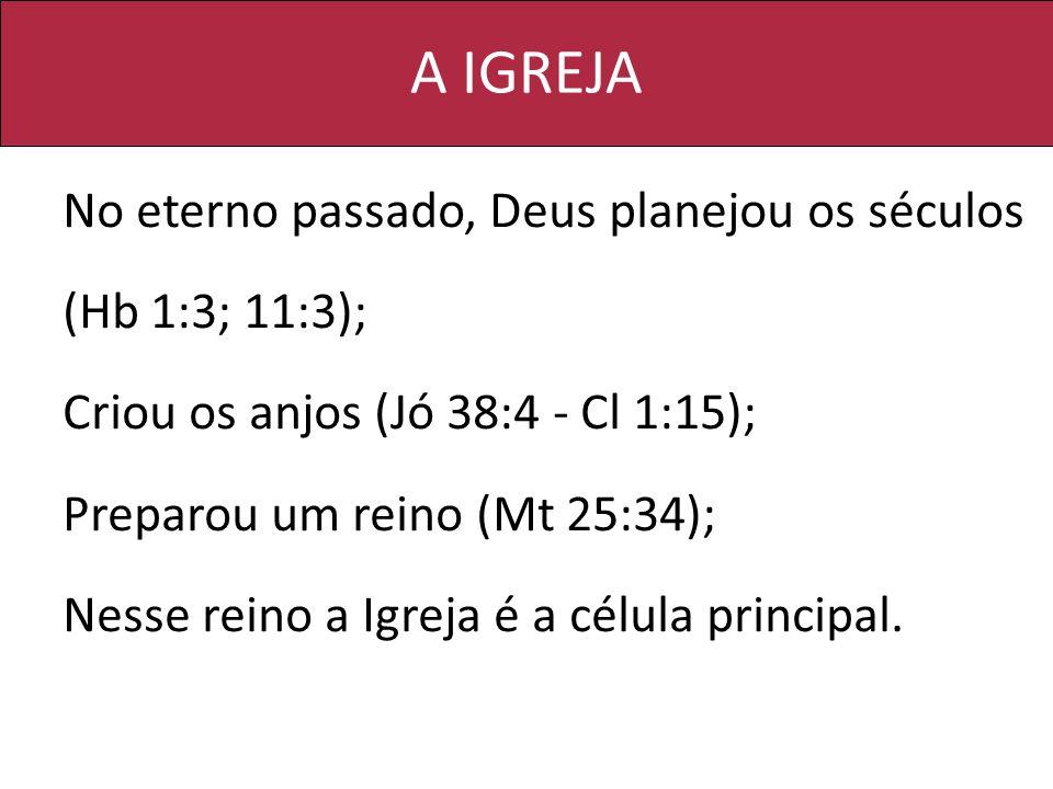 A IGREJA No eterno passado, Deus planejou os séculos (Hb 1:3; 11:3); Criou os anjos (Jó 38:4 - Cl 1:15); Preparou um reino (Mt 25:34); Nesse reino a I
