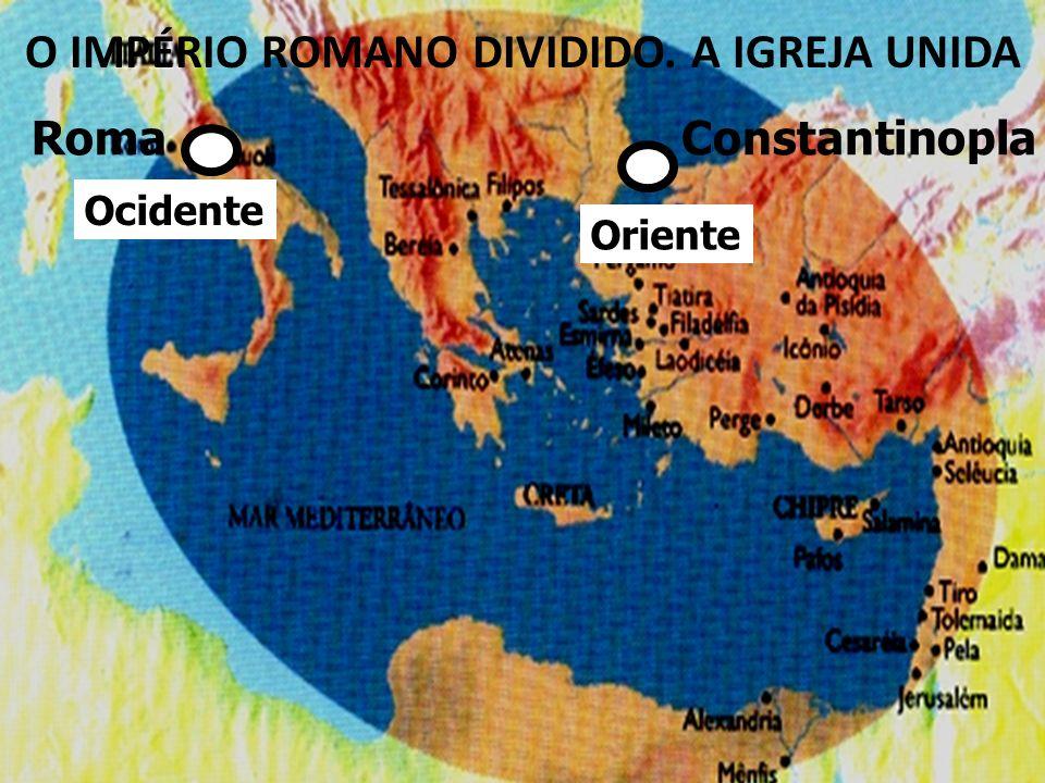 Constantinopla Oriente Ocidente Roma O IMPÉRIO ROMANO DIVIDIDO. A IGREJA UNIDA