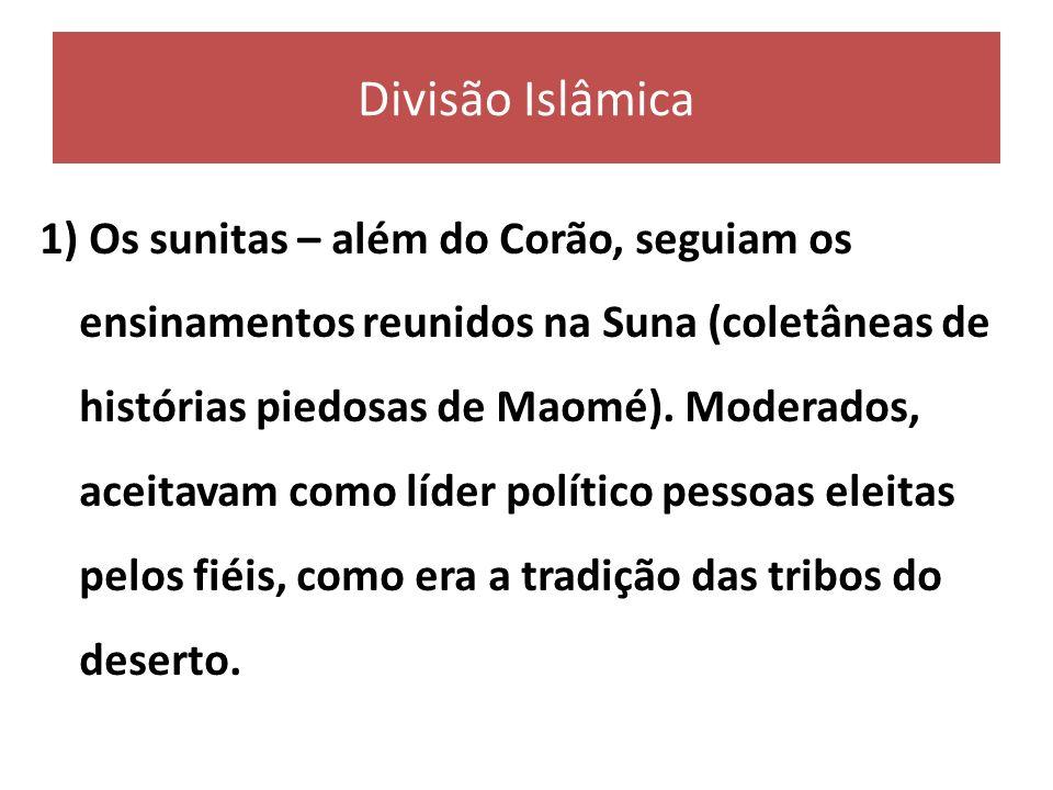 Divisão Islâmica 1) Os sunitas – além do Corão, seguiam os ensinamentos reunidos na Suna (coletâneas de histórias piedosas de Maomé). Moderados, aceit