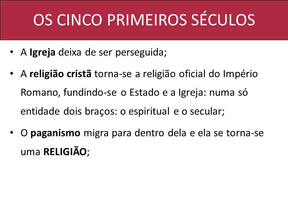 OS CINCO PRIMEIROS SÉCULOS A Igreja deixa de ser perseguida; A religião cristã torna-se a religião oficial do Império Romano, fundindo-se o Estado e a