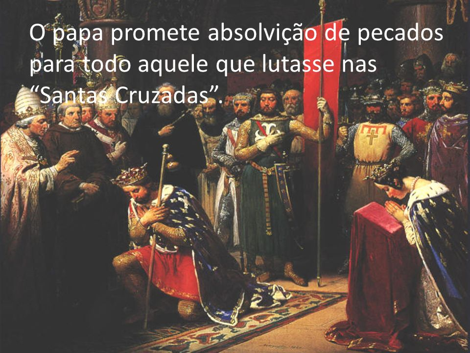 O papa promete absolvição de pecados para todo aquele que lutasse nas Santas Cruzadas.
