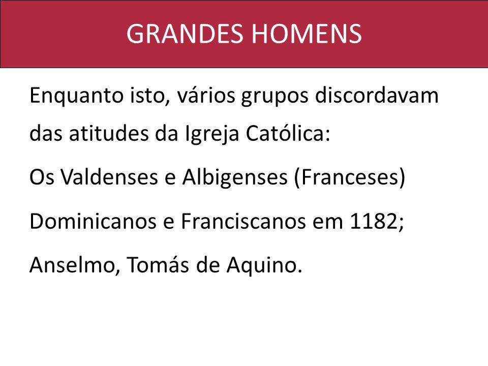 GRANDES HOMENS Enquanto isto, vários grupos discordavam das atitudes da Igreja Católica: Os Valdenses e Albigenses (Franceses) Dominicanos e Francisca