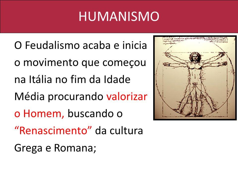 HUMANISMO O Feudalismo acaba e inicia o movimento que começou na Itália no fim da Idade Média procurando valorizar o Homem, buscando o Renascimento da