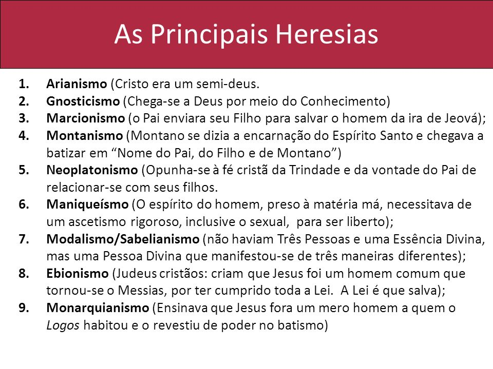 As Principais Heresias 1.Arianismo (Cristo era um semi-deus. 2.Gnosticismo (Chega-se a Deus por meio do Conhecimento) 3.Marcionismo (o Pai enviara seu