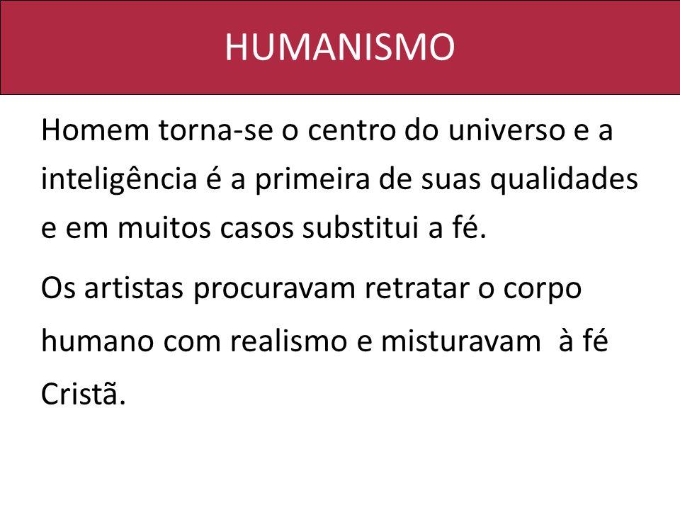HUMANISMO Homem torna-se o centro do universo e a inteligência é a primeira de suas qualidades e em muitos casos substitui a fé. Os artistas procurava