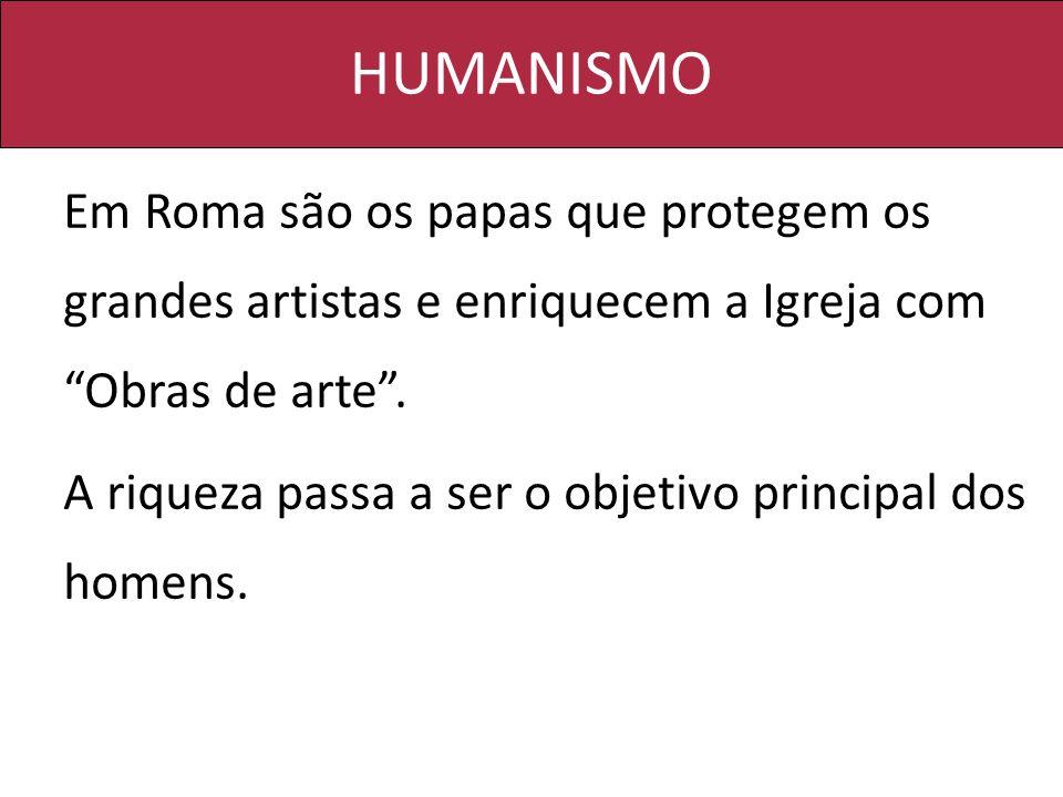 HUMANISMO Em Roma são os papas que protegem os grandes artistas e enriquecem a Igreja com Obras de arte. A riqueza passa a ser o objetivo principal do