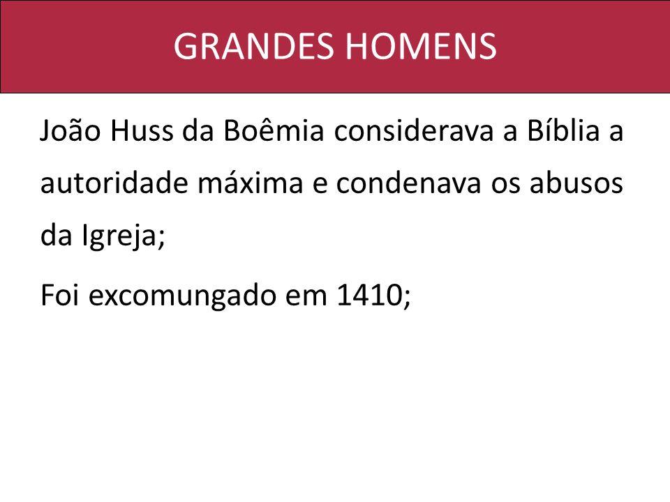GRANDES HOMENS João Huss da Boêmia considerava a Bíblia a autoridade máxima e condenava os abusos da Igreja; Foi excomungado em 1410;
