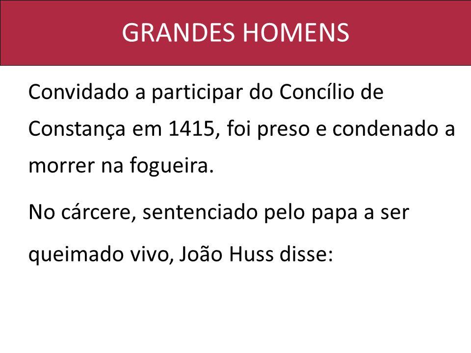 GRANDES HOMENS Convidado a participar do Concílio de Constança em 1415, foi preso e condenado a morrer na fogueira. No cárcere, sentenciado pelo papa