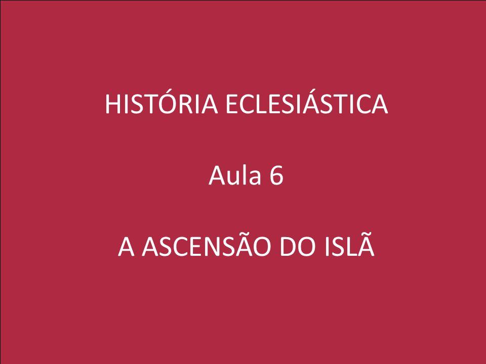 HISTÓRIA ECLESIÁSTICA Aula 6 A ASCENSÃO DO ISLÃ