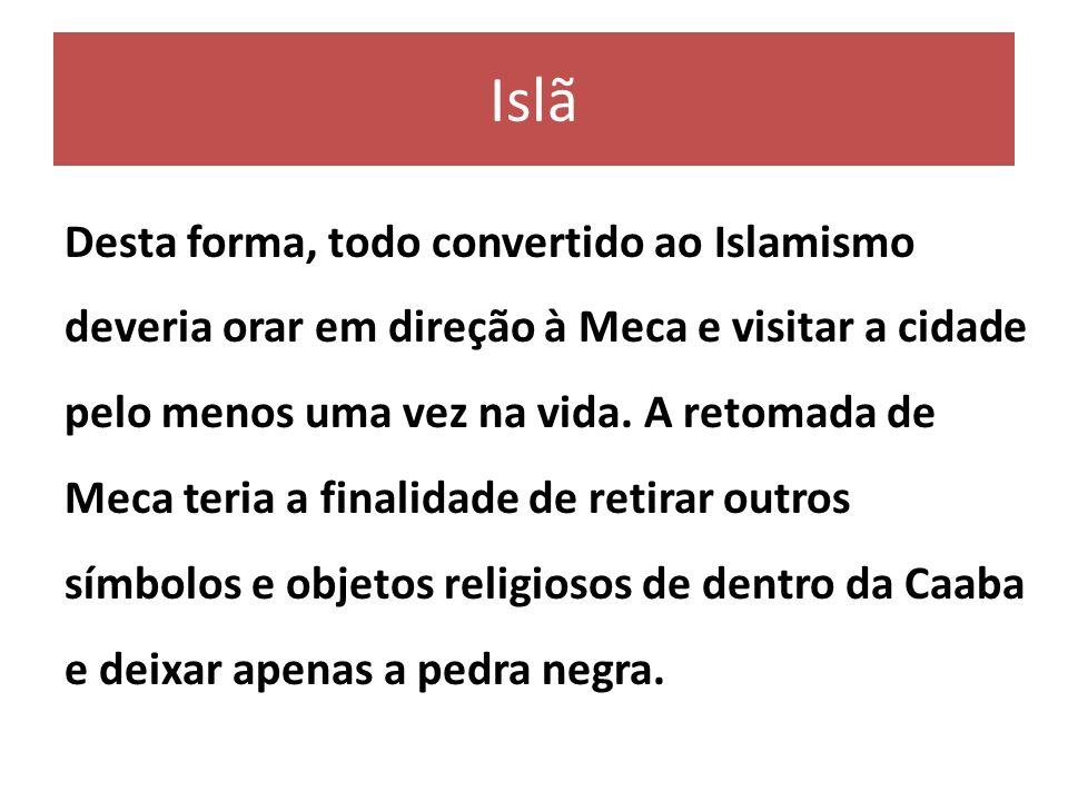 Islã Desta forma, todo convertido ao Islamismo deveria orar em direção à Meca e visitar a cidade pelo menos uma vez na vida. A retomada de Meca teria