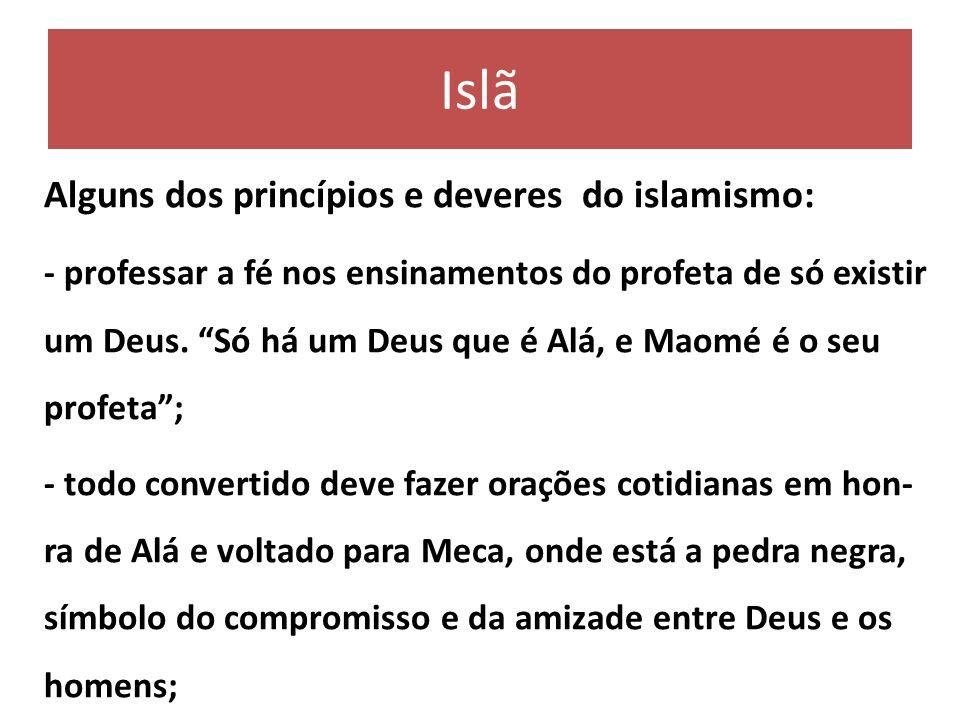 Islã Alguns dos princípios e deveres do islamismo: - professar a fé nos ensinamentos do profeta de só existir um Deus. Só há um Deus que é Alá, e Maom