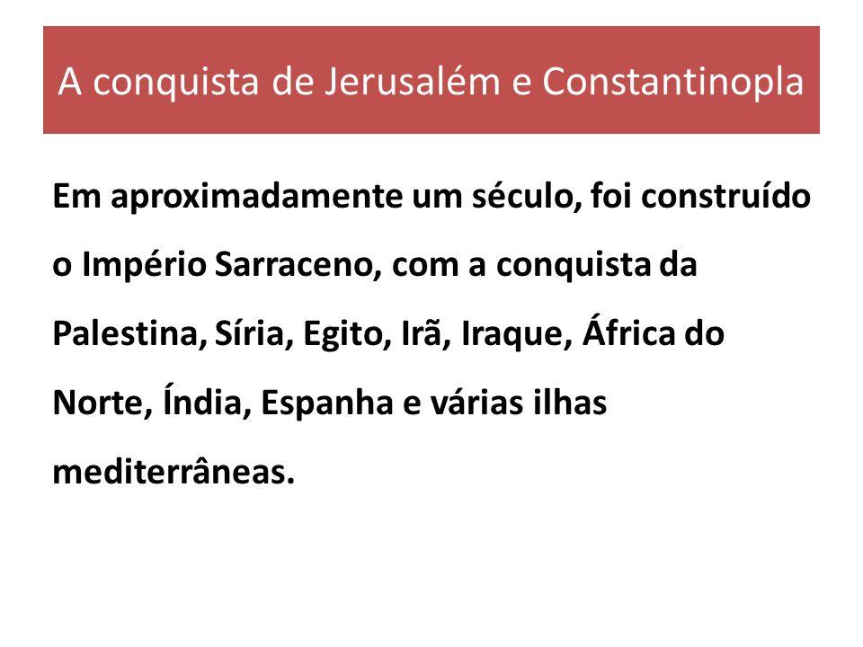 A conquista de Jerusalém e Constantinopla Em aproximadamente um século, foi construído o Império Sarraceno, com a conquista da Palestina, Síria, Egito