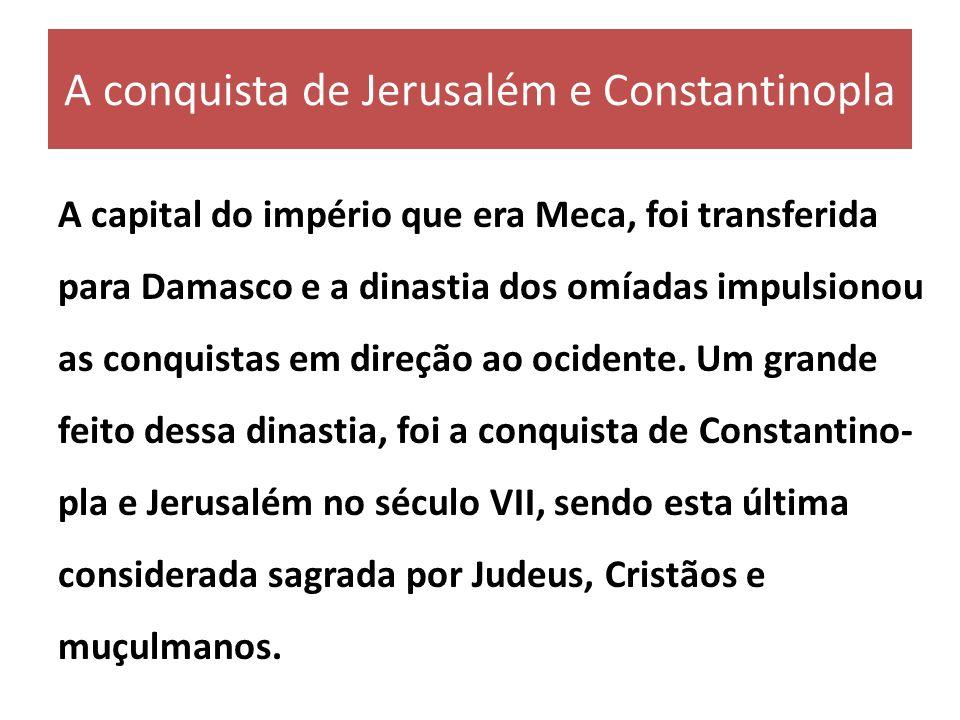 A conquista de Jerusalém e Constantinopla A capital do império que era Meca, foi transferida para Damasco e a dinastia dos omíadas impulsionou as conq
