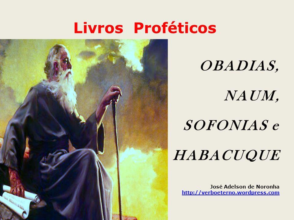 Livros Proféticos OBADIAS, NAUM, SOFONIAS e HABACUQUE José Adelson de Noronha http://verboeterno.wordpress.com