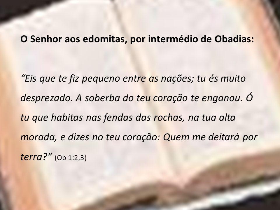 O Senhor aos edomitas, por intermédio de Obadias: Eis que te fiz pequeno entre as nações; tu és muito desprezado. A soberba do teu coração te enganou.