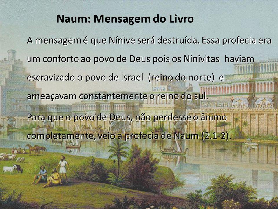 Naum: Mensagem do Livro A mensagem é que Nínive será destruída. Essa profecia era um conforto ao povo de Deus pois os Ninivitas haviam escravizado o p