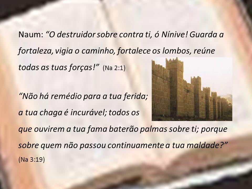 Naum: O destruidor sobre contra ti, ó Nínive! Guarda a fortaleza, vigia o caminho, fortalece os lombos, reúne todas as tuas forças! (Na 2:1) Não há re
