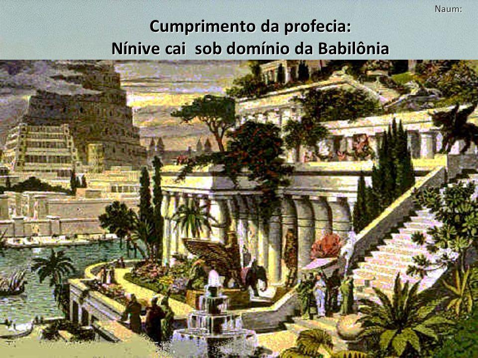 Naum: Cumprimento da profecia: Nínive cai sob domínio da Babilônia Os assírios que viveram no tempo de Jonas já não existiam. Os novos voltaram à perv