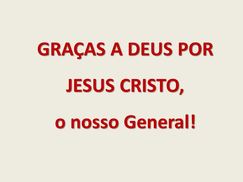 GRAÇAS A DEUS POR JESUS CRISTO, o nosso General!
