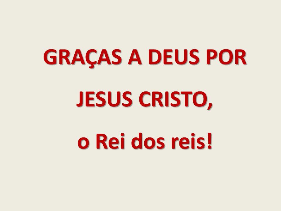 GRAÇAS A DEUS POR JESUS CRISTO, o Rei dos reis!
