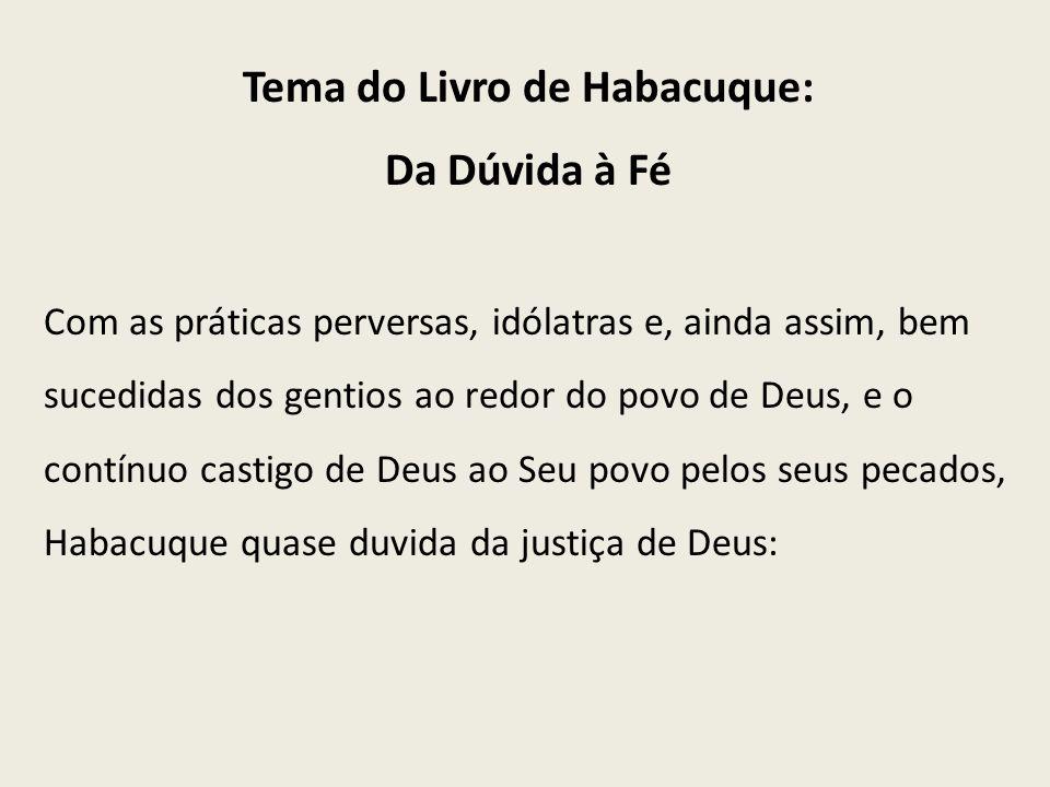 Tema do Livro de Habacuque: Da Dúvida à Fé Com as práticas perversas, idólatras e, ainda assim, bem sucedidas dos gentios ao redor do povo de Deus, e
