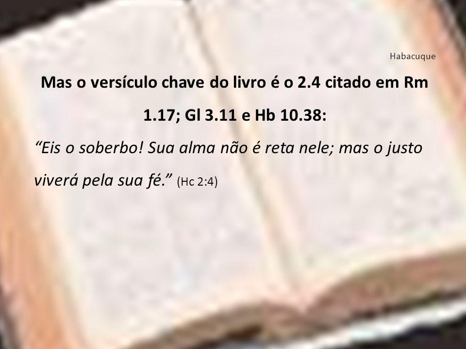 Habacuque Mas o versículo chave do livro é o 2.4 citado em Rm 1.17; Gl 3.11 e Hb 10.38: Eis o soberbo! Sua alma não é reta nele; mas o justo viverá pe