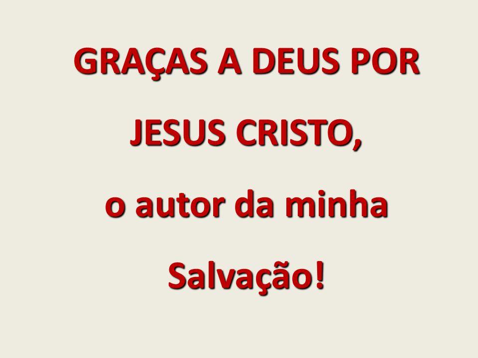 GRAÇAS A DEUS POR JESUS CRISTO, o autor da minha Salvação!