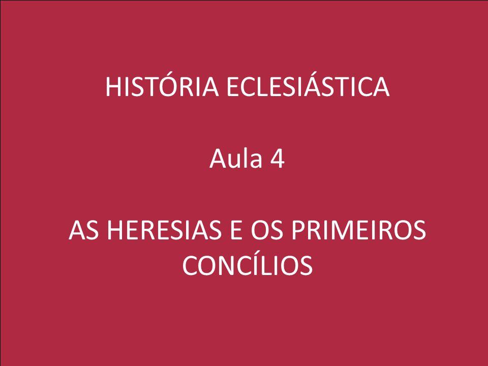 HISTÓRIA ECLESIÁSTICA Aula 4 AS HERESIAS E OS PRIMEIROS CONCÍLIOS