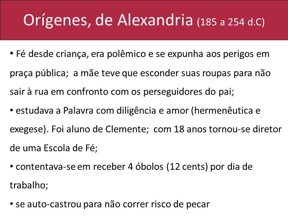 Orígenes, de Alexandria (185 a 254 d.C) Fé desde criança, era polêmico e se expunha aos perigos em praça pública; a mãe teve que esconder suas roupas
