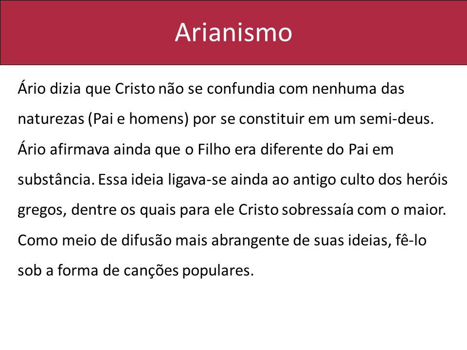 Arianismo Ário dizia que Cristo não se confundia com nenhuma das naturezas (Pai e homens) por se constituir em um semi-deus. Ário afirmava ainda que o
